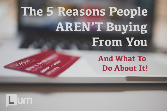 5 Reasons People Aren't Buying From You - And What To Do About It!