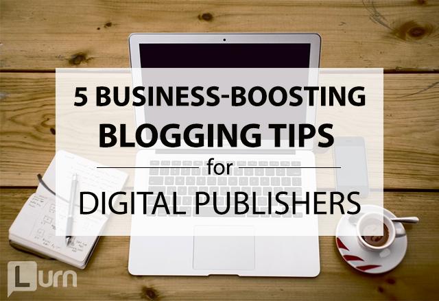 5 Business-Boosting Blogging Tips for Digital Publishers