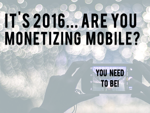 It's 2016. Are you monetizing mobile?