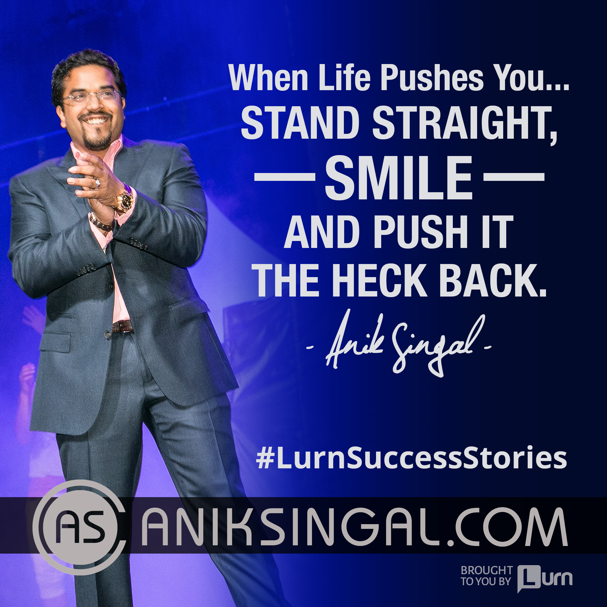 When life pushes you, stand straight, smile and push it the heck back. Anik Singal