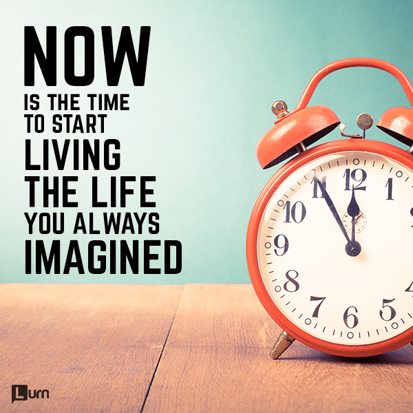 Now is the time to start living the life you always imagined.