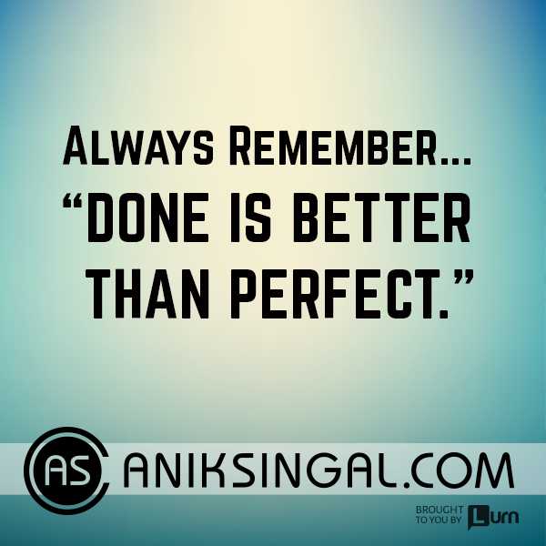 Always remember... Done is better than perfect.