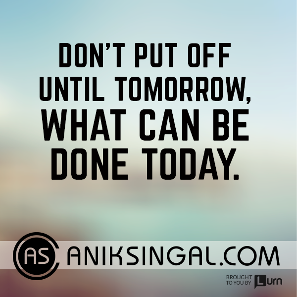 Don't put off until tomorrow what can be done today.