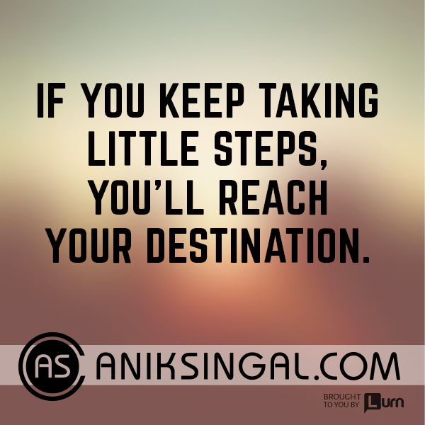 If you keep taking little steps you'll reach your destination.